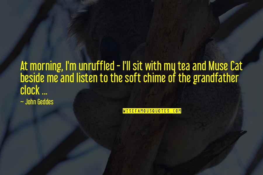 Tea Poetry And Quotes By John Geddes: At morning, I'm unruffled - I'll sit with