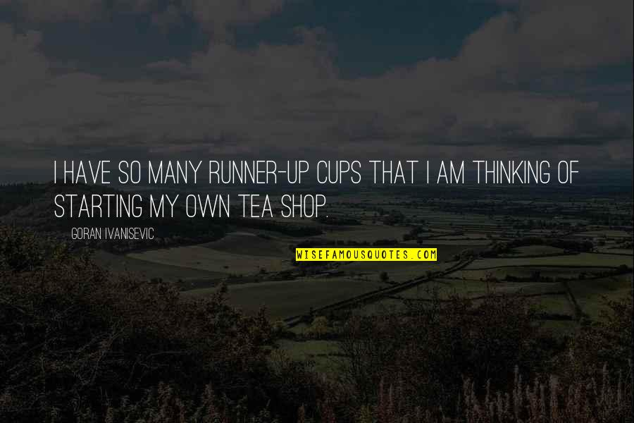 Tea Shop Quotes By Goran Ivanisevic: I have so many runner-up cups that I