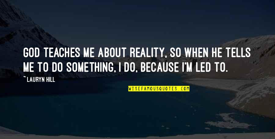 Teach Me Something Quotes By Lauryn Hill: God teaches me about reality, so when he