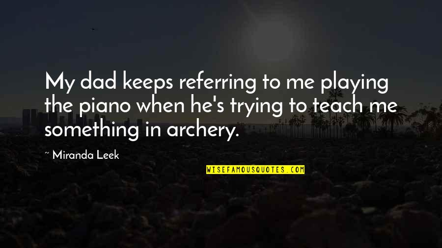 Teach Me Something Quotes By Miranda Leek: My dad keeps referring to me playing the