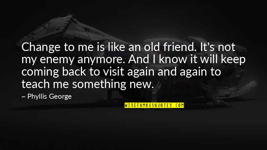 Teach Me Something Quotes By Phyllis George: Change to me is like an old friend.