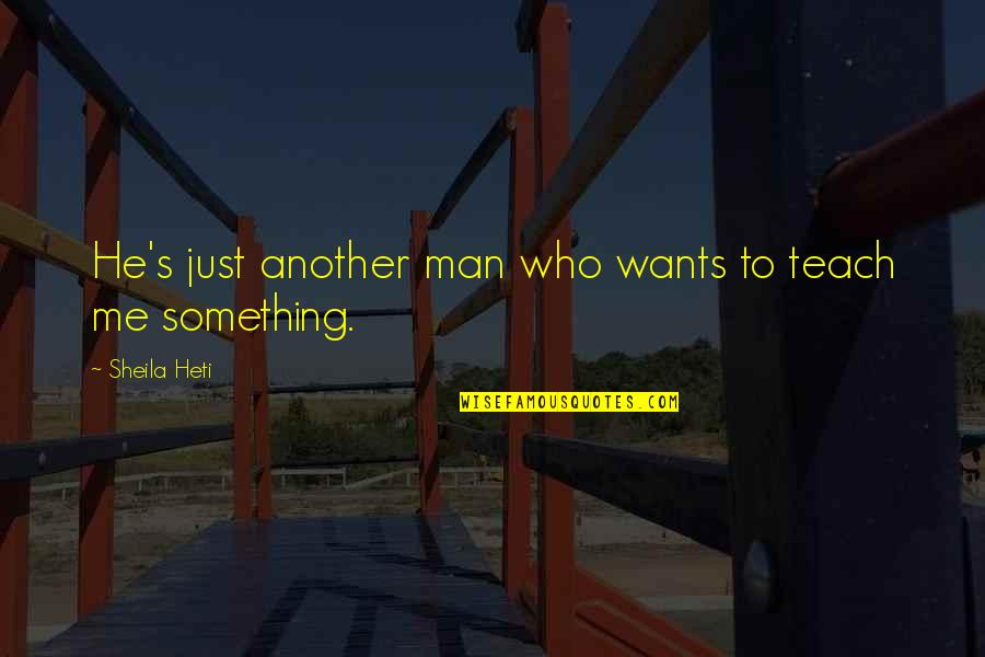 Teach Me Something Quotes By Sheila Heti: He's just another man who wants to teach