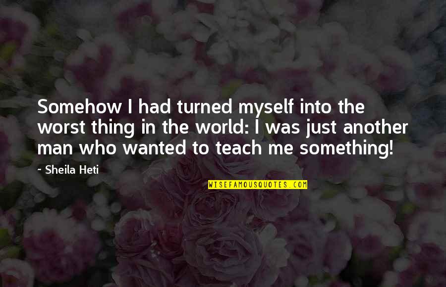 Teach Me Something Quotes By Sheila Heti: Somehow I had turned myself into the worst
