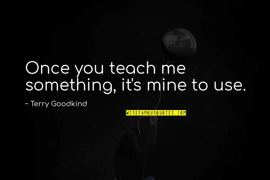 Teach Me Something Quotes By Terry Goodkind: Once you teach me something, it's mine to