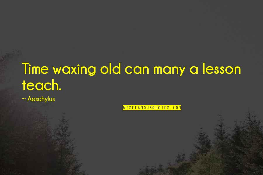 Teach You A Lesson Quotes By Aeschylus: Time waxing old can many a lesson teach.