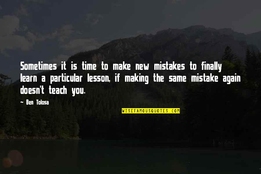 Teach You A Lesson Quotes By Ben Tolosa: Sometimes it is time to make new mistakes
