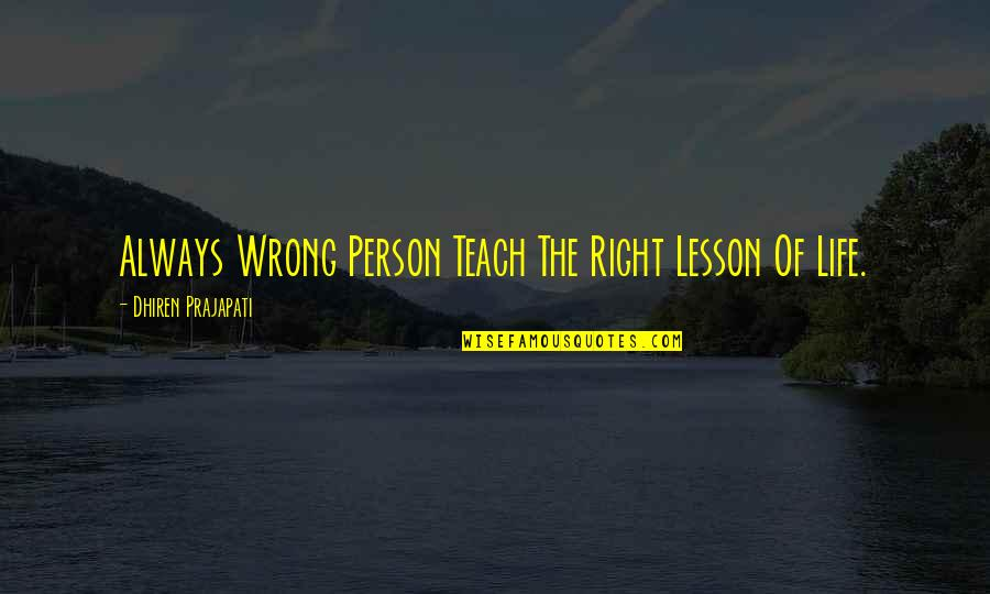 Teach You A Lesson Quotes By Dhiren Prajapati: Always Wrong Person Teach The Right Lesson Of