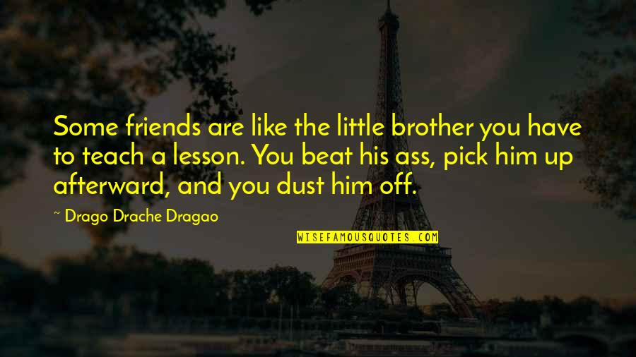 Teach You A Lesson Quotes By Drago Drache Dragao: Some friends are like the little brother you