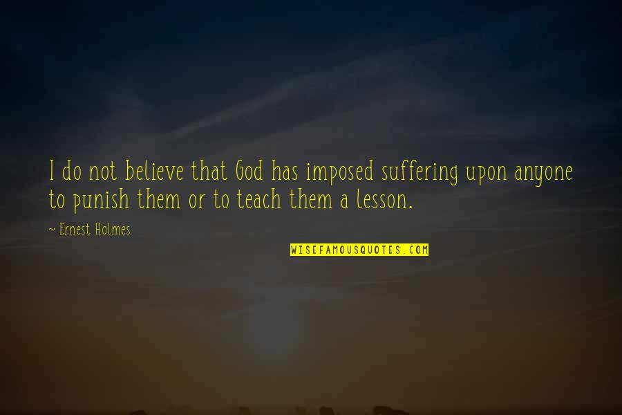 Teach You A Lesson Quotes By Ernest Holmes: I do not believe that God has imposed