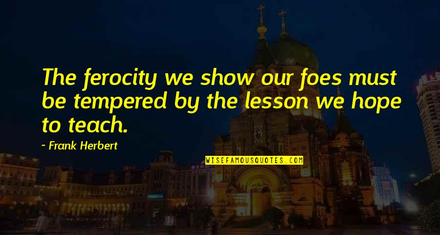 Teach You A Lesson Quotes By Frank Herbert: The ferocity we show our foes must be