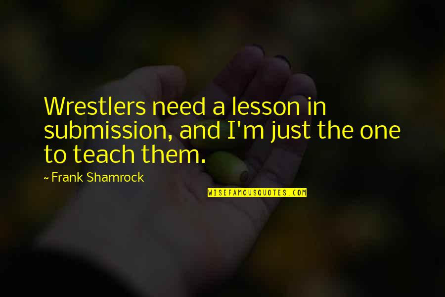 Teach You A Lesson Quotes By Frank Shamrock: Wrestlers need a lesson in submission, and I'm