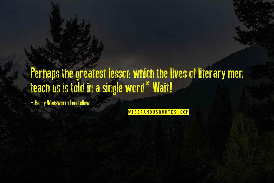 Teach You A Lesson Quotes By Henry Wadsworth Longfellow: Perhaps the greatest lesson which the lives of
