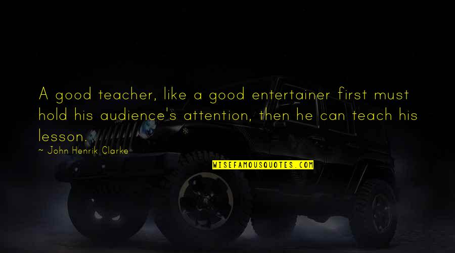Teach You A Lesson Quotes By John Henrik Clarke: A good teacher, like a good entertainer first