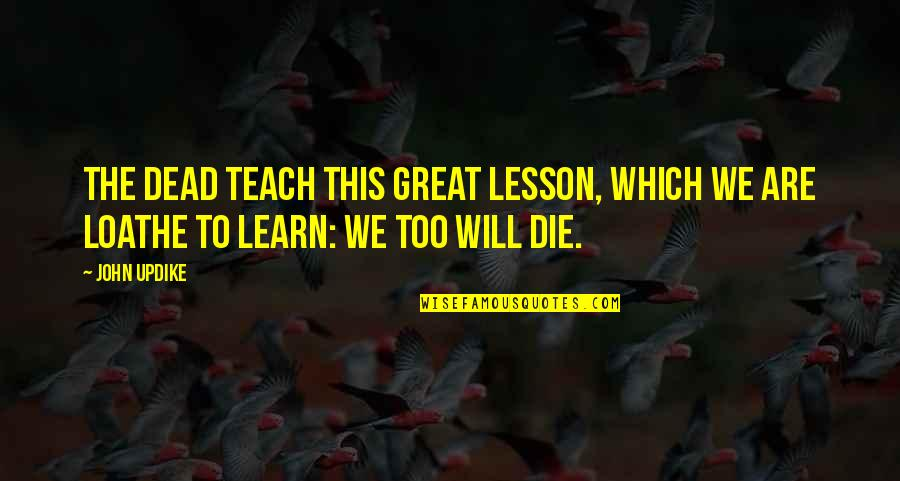 Teach You A Lesson Quotes By John Updike: The dead teach this great lesson, which we