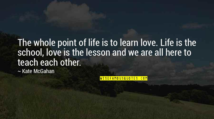 Teach You A Lesson Quotes By Kate McGahan: The whole point of life is to learn
