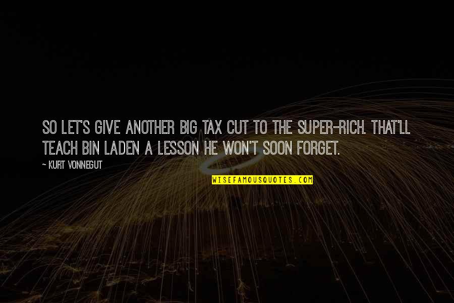 Teach You A Lesson Quotes By Kurt Vonnegut: So let's give another big tax cut to