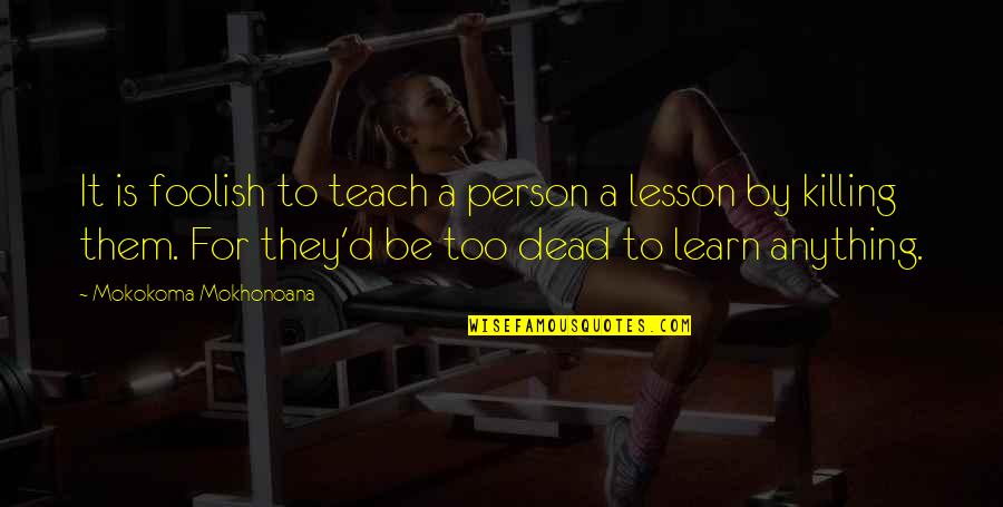 Teach You A Lesson Quotes By Mokokoma Mokhonoana: It is foolish to teach a person a