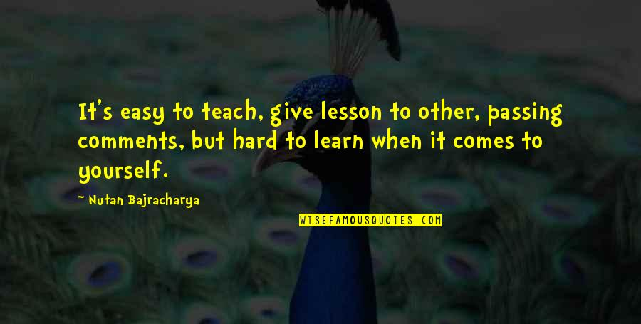 Teach You A Lesson Quotes By Nutan Bajracharya: It's easy to teach, give lesson to other,
