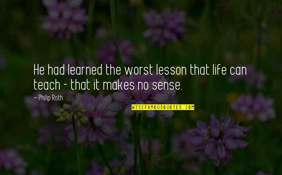 Teach You A Lesson Quotes By Philip Roth: He had learned the worst lesson that life