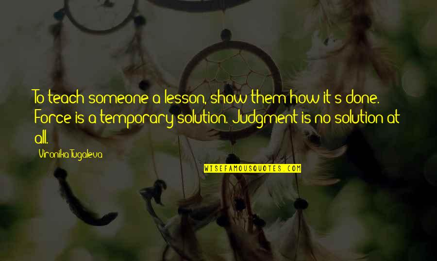 Teach You A Lesson Quotes By Vironika Tugaleva: To teach someone a lesson, show them how