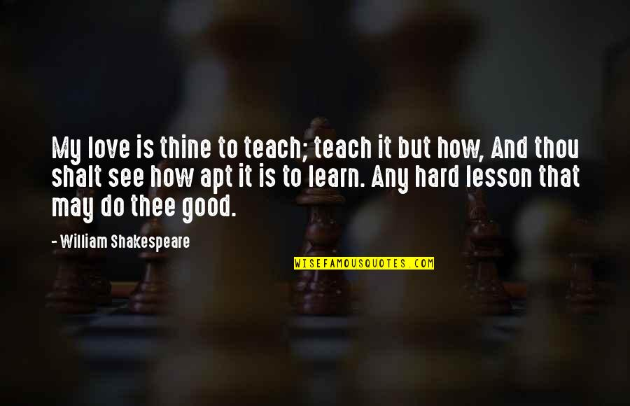 Teach You A Lesson Quotes By William Shakespeare: My love is thine to teach; teach it