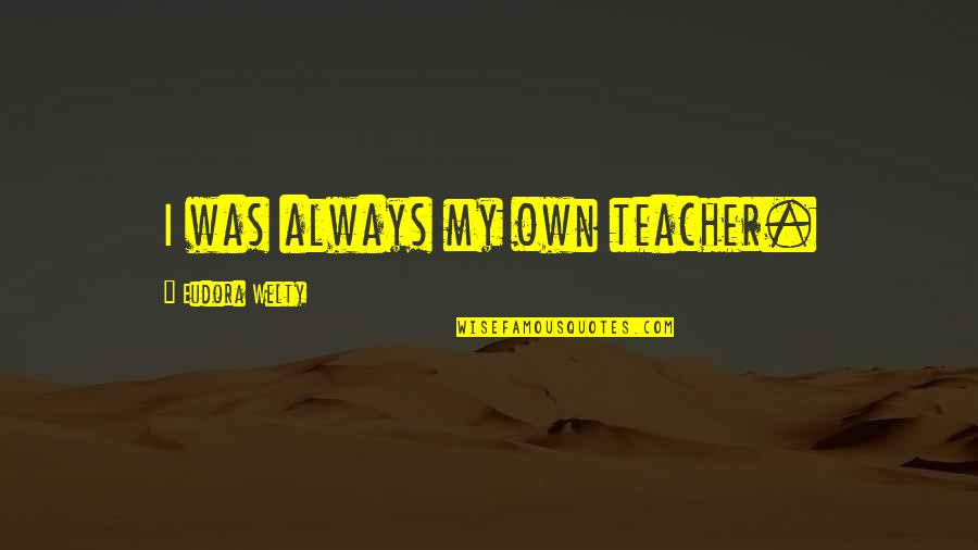 Teacher Always Learning Quotes By Eudora Welty: I was always my own teacher.
