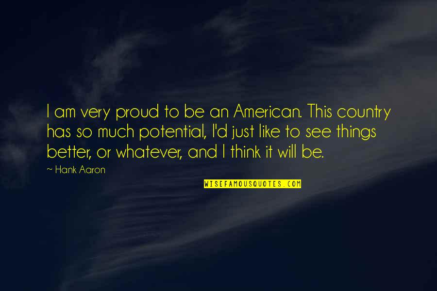Teacher Always Learning Quotes By Hank Aaron: I am very proud to be an American.