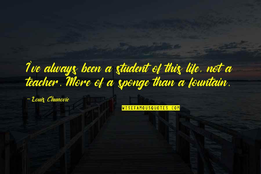 Teacher Always Learning Quotes By Louis Chunovic: I've always been a student of this life,