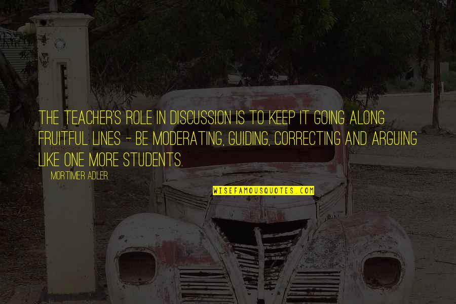 Teacher Guiding Quotes By Mortimer Adler: The teacher's role in discussion is to keep