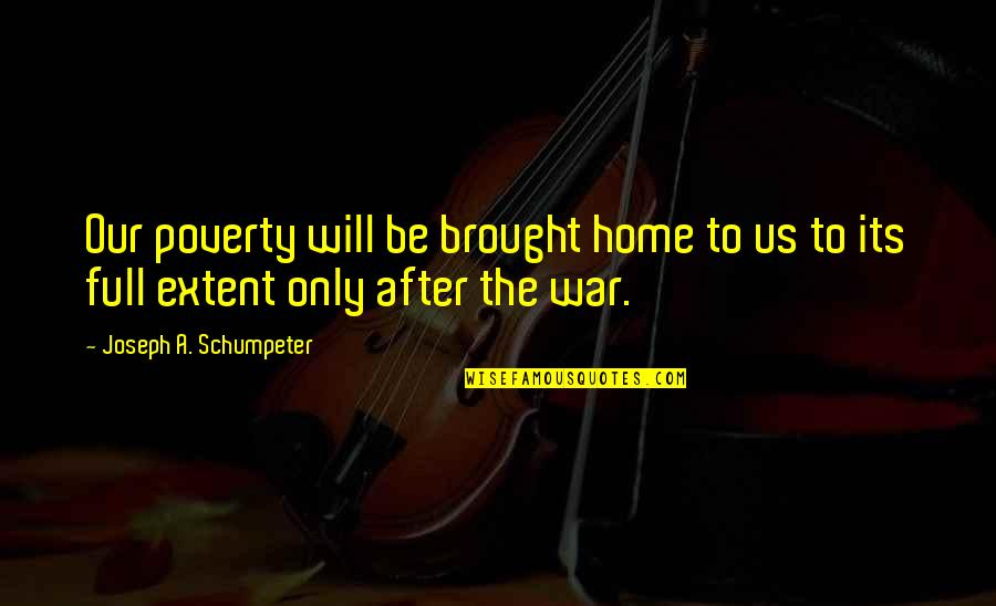 Teacher Retirement Speech Quotes By Joseph A. Schumpeter: Our poverty will be brought home to us
