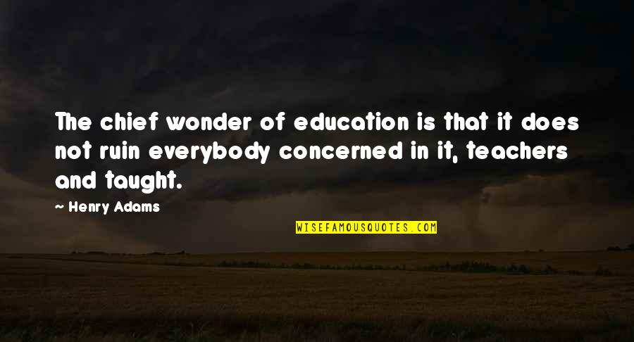 Teachers Henry Adams Quotes By Henry Adams: The chief wonder of education is that it
