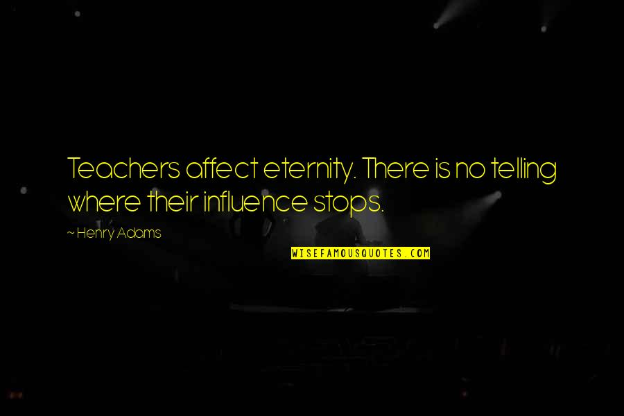 Teachers Henry Adams Quotes By Henry Adams: Teachers affect eternity. There is no telling where