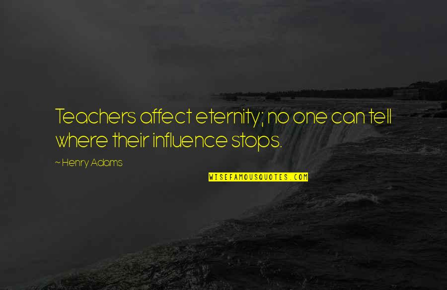 Teachers Henry Adams Quotes By Henry Adams: Teachers affect eternity; no one can tell where