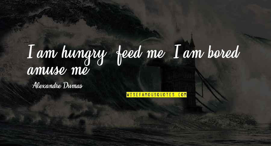 Teachers Images And Quotes By Alexandre Dumas: I am hungry, feed me; I am bored,