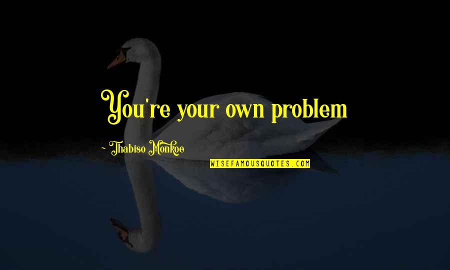 Teachers Images And Quotes By Thabiso Monkoe: You're your own problem