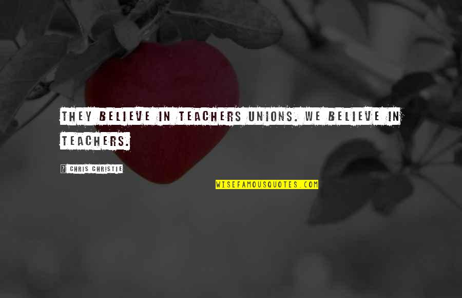 Teachers Unions Quotes By Chris Christie: They believe in teachers unions. We believe in