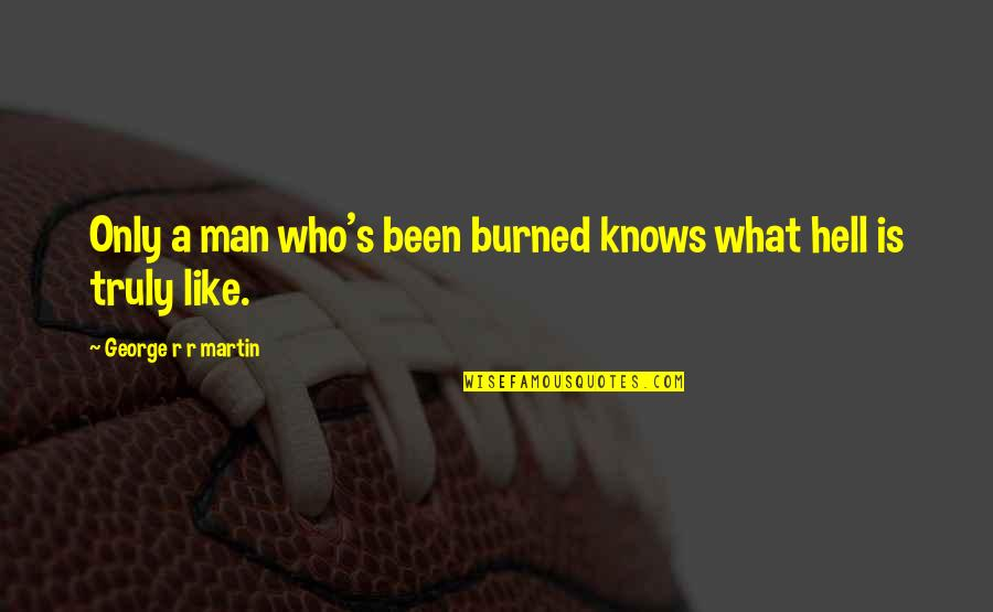 Teachers Who Make A Difference Quotes By George R R Martin: Only a man who's been burned knows what
