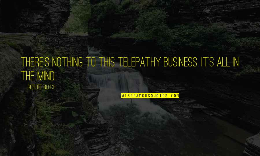 Teachers Who Make A Difference Quotes By Robert Bloch: There's nothing to this telepathy business. It's all