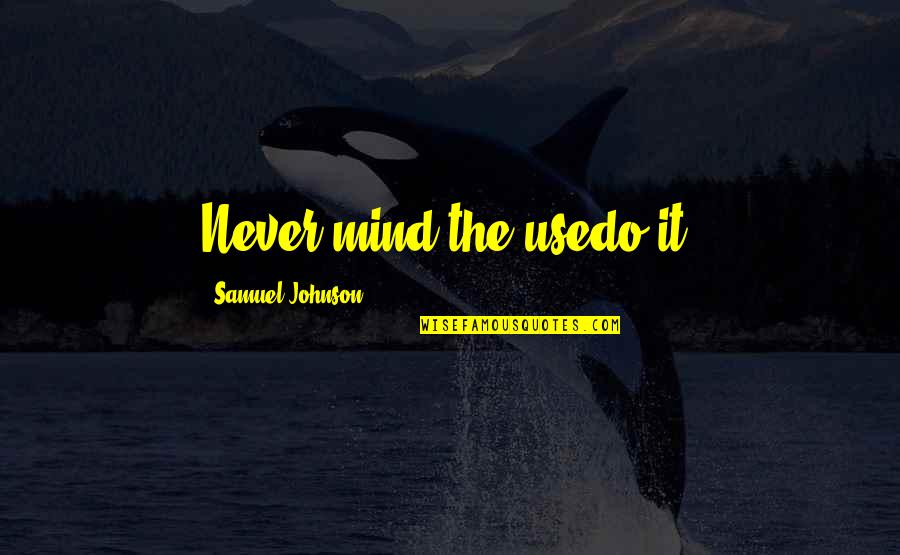 Teachers Who Make A Difference Quotes By Samuel Johnson: Never mind the usedo it!