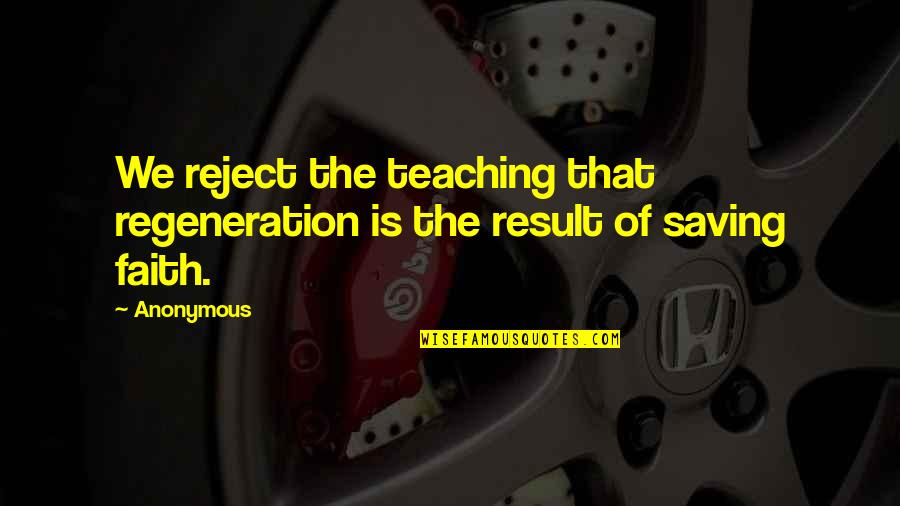 Teaching Faith Quotes By Anonymous: We reject the teaching that regeneration is the
