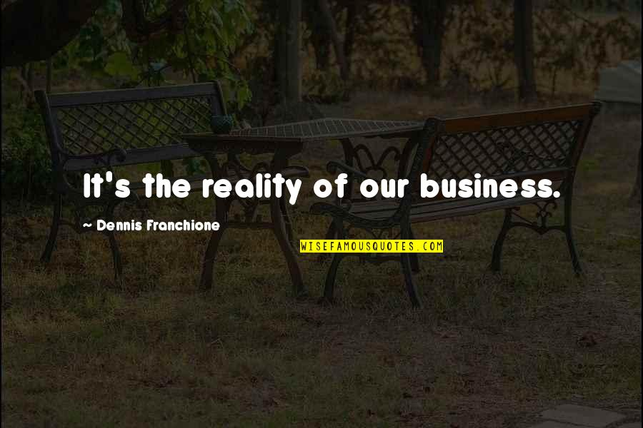 Teaching Faith Quotes By Dennis Franchione: It's the reality of our business.