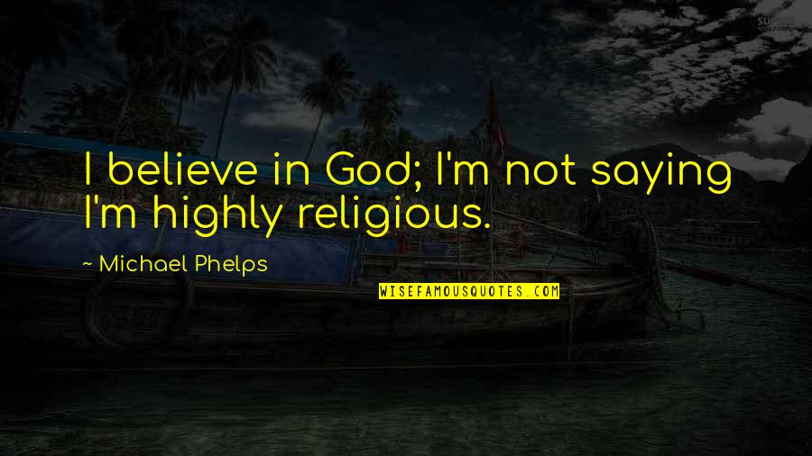 Teaching Faith Quotes By Michael Phelps: I believe in God; I'm not saying I'm