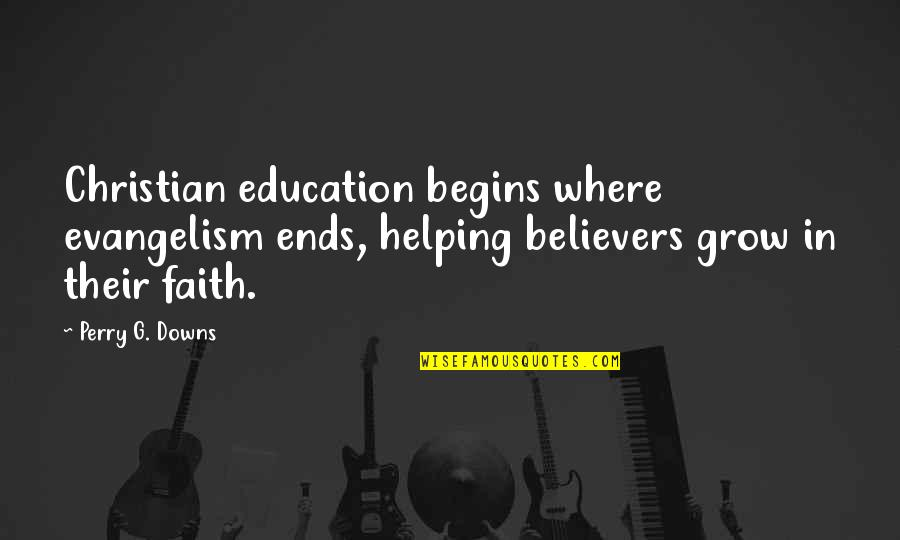 Teaching Faith Quotes By Perry G. Downs: Christian education begins where evangelism ends, helping believers
