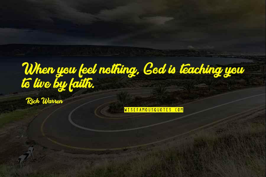Teaching Faith Quotes By Rick Warren: When you feel nothing, God is teaching you
