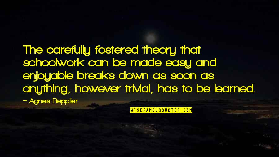 Teaching Is Not Easy Quotes By Agnes Repplier: The carefully fostered theory that schoolwork can be