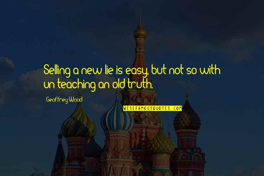 Teaching Is Not Easy Quotes By Geoffrey Wood: Selling a new lie is easy, but not