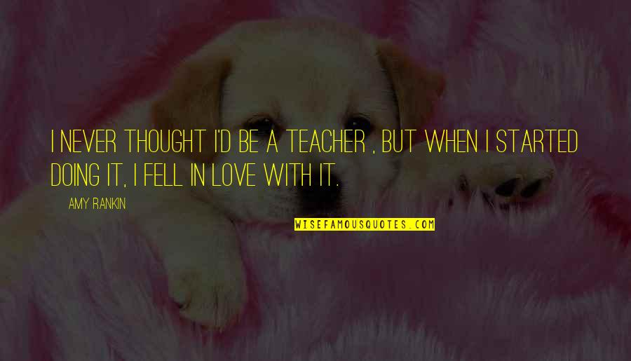 Teaching Love Quotes By Amy Rankin: I never thought I'd be a teacher ,
