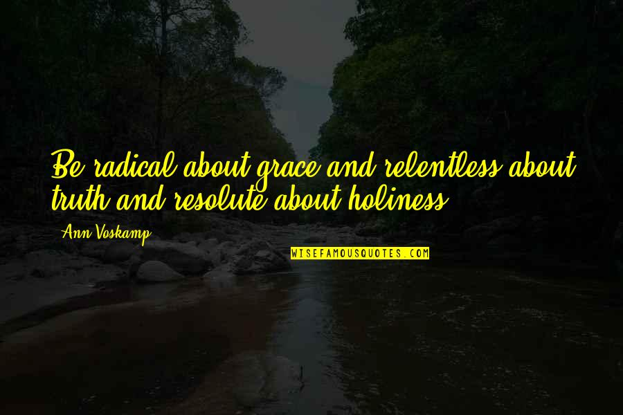 Teaching Love Quotes By Ann Voskamp: Be radical about grace and relentless about truth