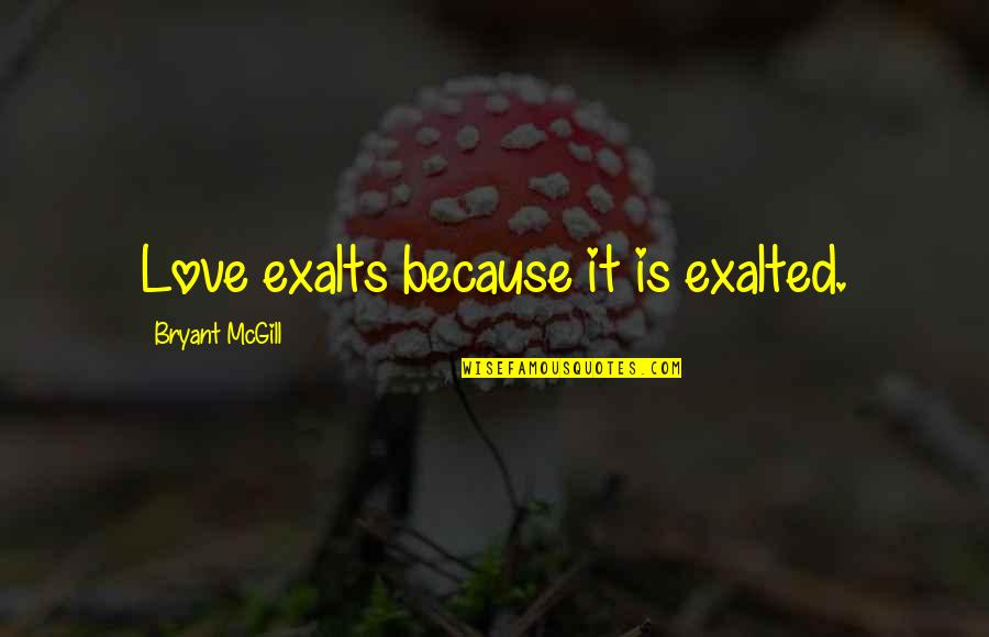 Teaching Love Quotes By Bryant McGill: Love exalts because it is exalted.