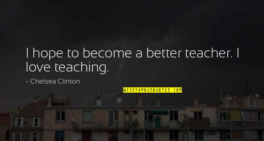 Teaching Love Quotes By Chelsea Clinton: I hope to become a better teacher. I